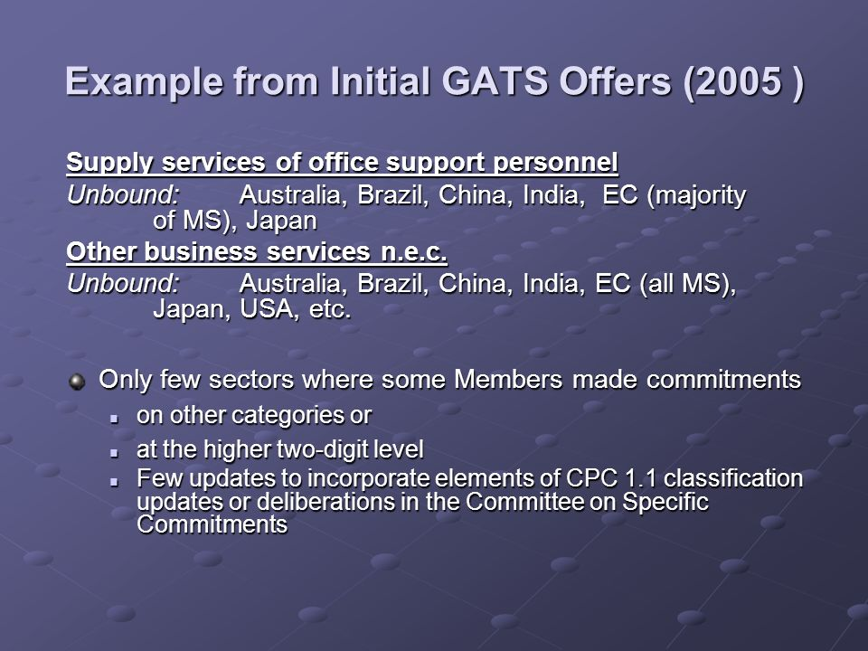 Example from Initial GATS Offers (2005 ) Supply services of office support personnel Unbound: Australia, Brazil, China, India, EC (majority of MS), Japan Other business services n.e.c.