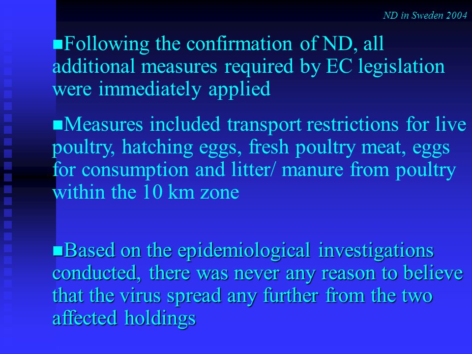 Following the confirmation of ND, all additional measures required by EC legislation were immediately applied Measures included transport restrictions for live poultry, hatching eggs, fresh poultry meat, eggs for consumption and litter/ manure from poultry within the 10 km zone Based on the epidemiological investigations conducted, there was never any reason to believe that the virus spread any further from the two affected holdings Based on the epidemiological investigations conducted, there was never any reason to believe that the virus spread any further from the two affected holdings