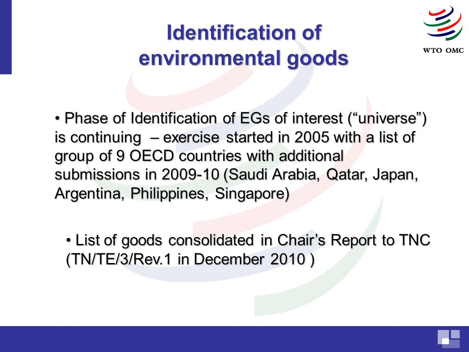 Phase of Identification of EGs of interest (universe) is continuing – exercise started in 2005 with a list of group of 9 OECD countries with additional submissions in (Saudi Arabia, Qatar, Japan, Argentina, Philippines, Singapore) Phase of Identification of EGs of interest (universe) is continuing – exercise started in 2005 with a list of group of 9 OECD countries with additional submissions in (Saudi Arabia, Qatar, Japan, Argentina, Philippines, Singapore) Identification of environmental goods List of goods consolidated in Chairs Report to TNC (TN/TE/3/Rev.1 in December 2010 ) List of goods consolidated in Chairs Report to TNC (TN/TE/3/Rev.1 in December 2010 )