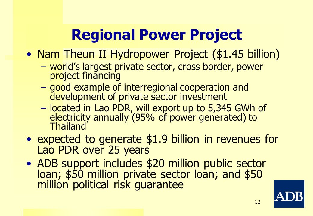 12 Regional Power Project Nam Theun II Hydropower Project ($1.45 billion) – –worlds largest private sector, cross border, power project financing – –g