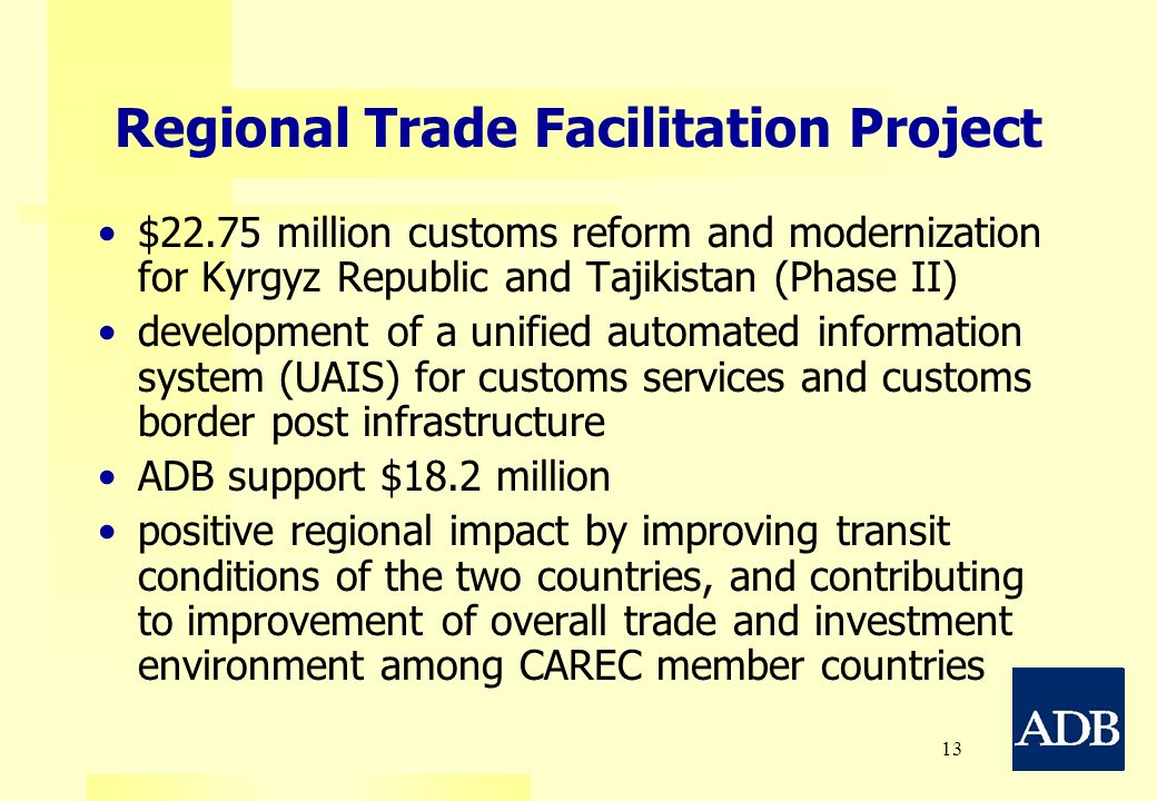 13 Regional Trade Facilitation Project $22.75 million customs reform and modernization for Kyrgyz Republic and Tajikistan (Phase II) development of a