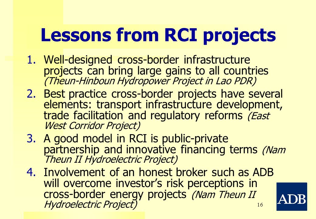 16 Lessons from RCI projects 1. 1.Well-designed cross-border infrastructure projects can bring large gains to all countries (Theun-Hinboun Hydropower