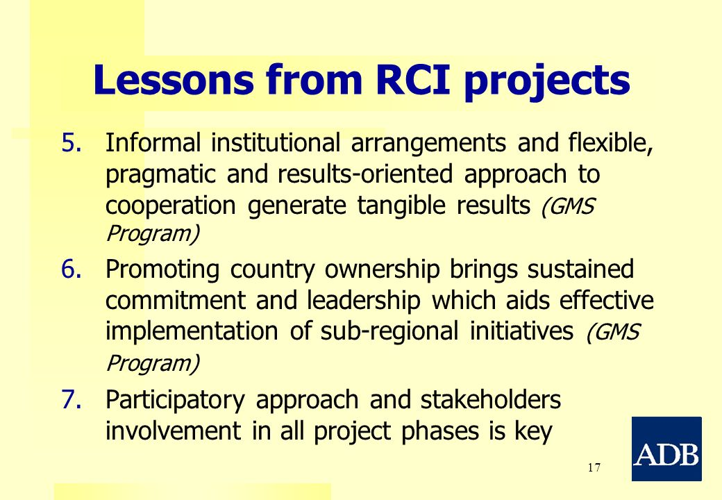 17 Lessons from RCI projects 5. 5.Informal institutional arrangements and flexible, pragmatic and results-oriented approach to cooperation generate ta