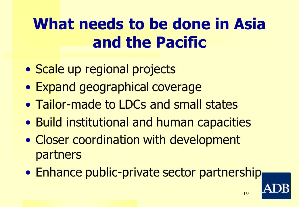19 What needs to be done in Asia and the Pacific Scale up regional projects Expand geographical coverage Tailor-made to LDCs and small states Build in