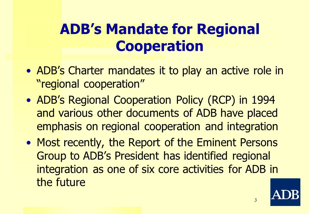 3 ADBs Mandate for Regional Cooperation ADBs Charter mandates it to play an active role in regional cooperation ADBs Regional Cooperation Policy (RCP)