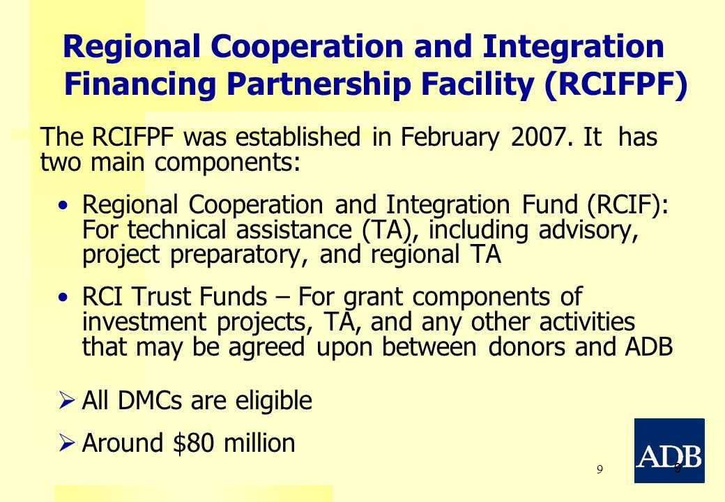 9 9 The RCIFPF was established in February 2007. It has two main components: Regional Cooperation and Integration Fund (RCIF): For technical assistanc