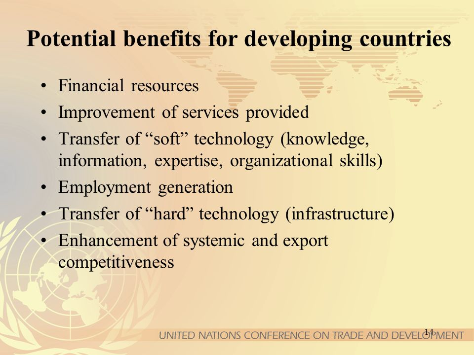 14 Potential benefits for developing countries Financial resources Improvement of services provided Transfer of soft technology (knowledge, information, expertise, organizational skills) Employment generation Transfer of hard technology (infrastructure) Enhancement of systemic and export competitiveness