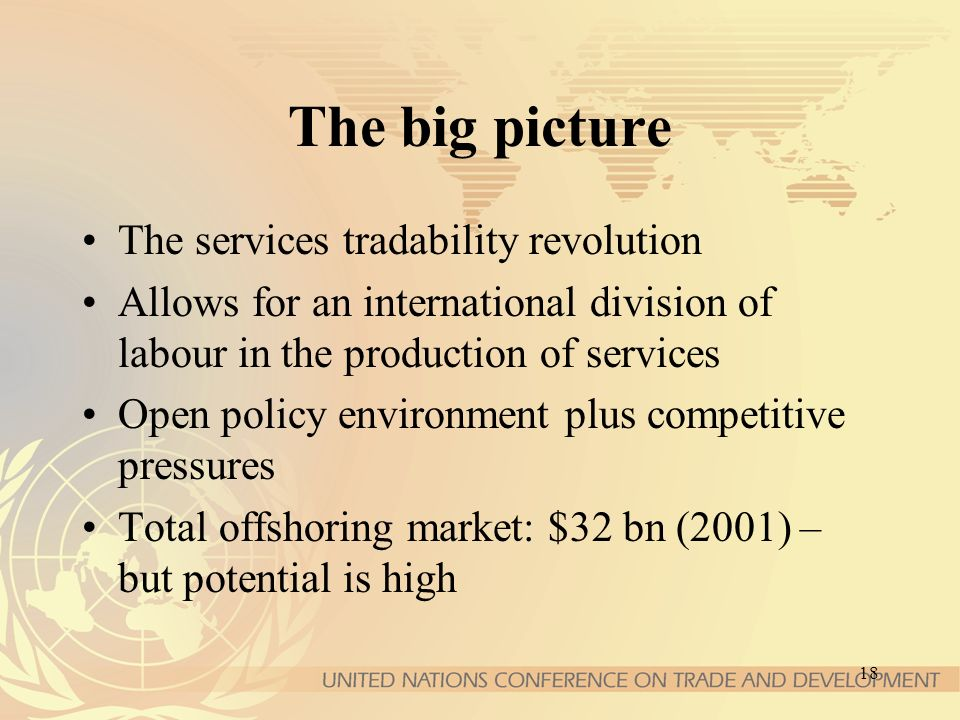 18 The big picture The services tradability revolution Allows for an international division of labour in the production of services Open policy environment plus competitive pressures Total offshoring market: $32 bn (2001) – but potential is high