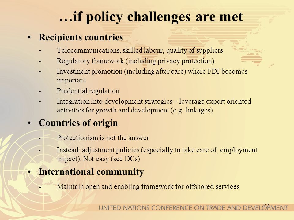 22 …if policy challenges are met Recipients countries - Telecommunications, skilled labour, quality of suppliers -Regulatory framework (including priv