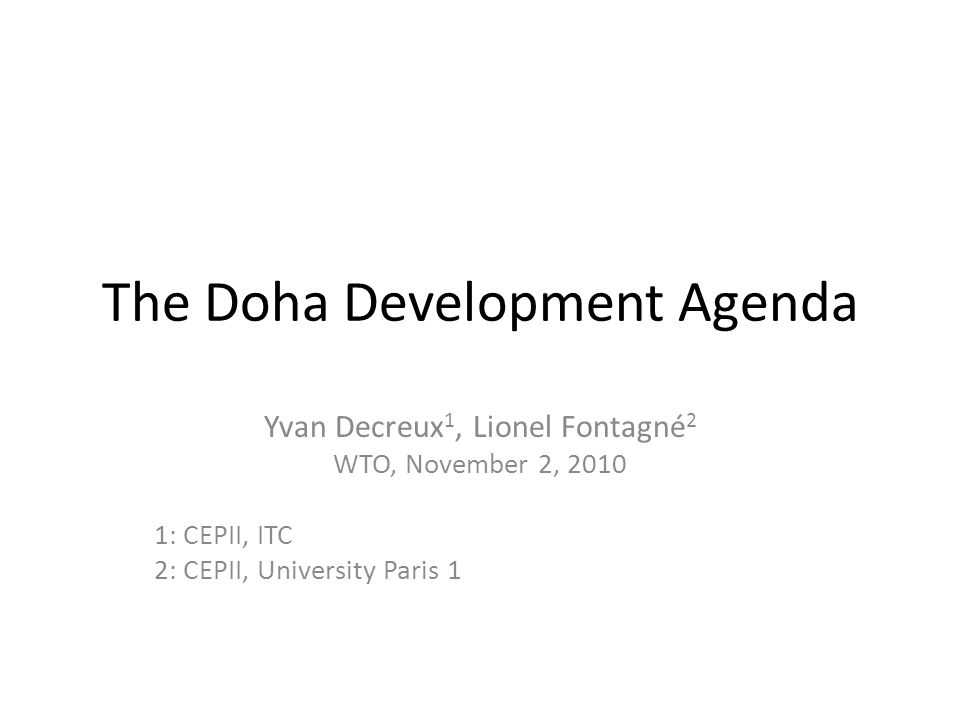 The Doha Development Agenda Yvan Decreux 1, Lionel Fontagné 2 WTO, November 2, 2010 1: CEPII, ITC 2: CEPII, University Paris 1