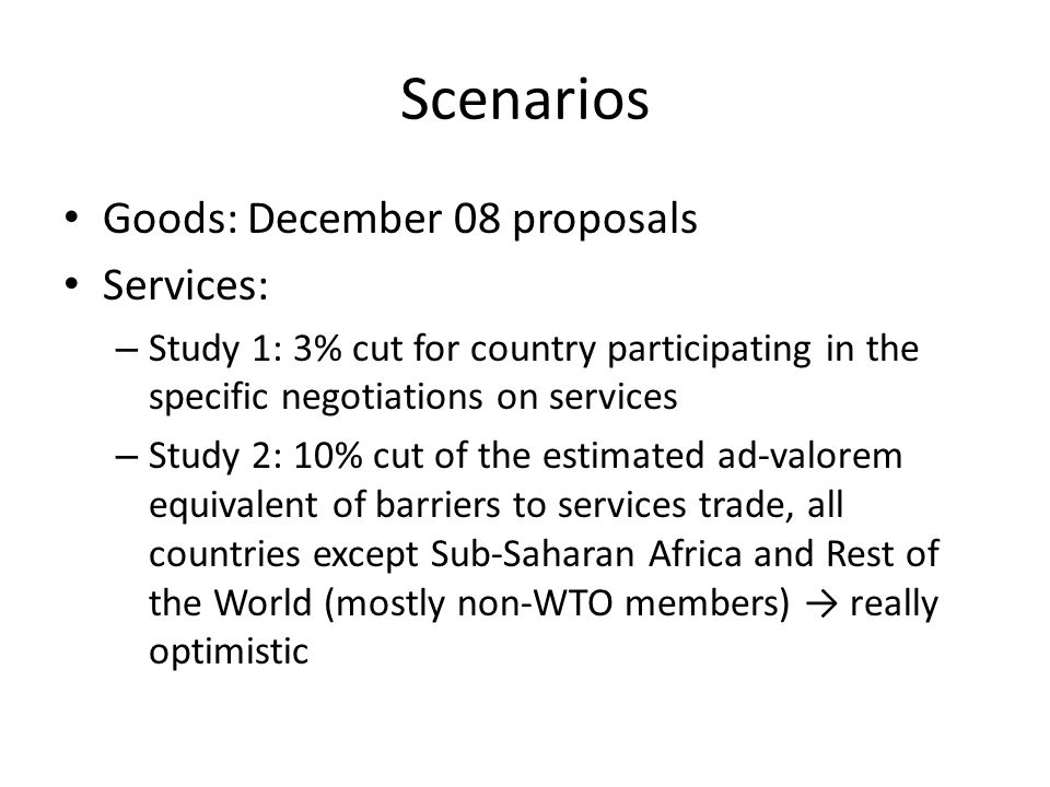 Scenarios Goods: December 08 proposals Services: – Study 1: 3% cut for country participating in the specific negotiations on services – Study 2: 10% cut of the estimated ad-valorem equivalent of barriers to services trade, all countries except Sub-Saharan Africa and Rest of the World (mostly non-WTO members) really optimistic