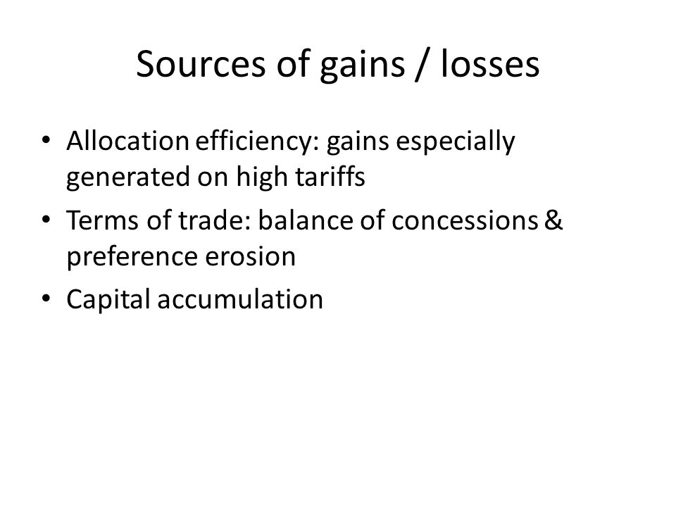 Sources of gains / losses Allocation efficiency: gains especially generated on high tariffs Terms of trade: balance of concessions & preference erosion Capital accumulation