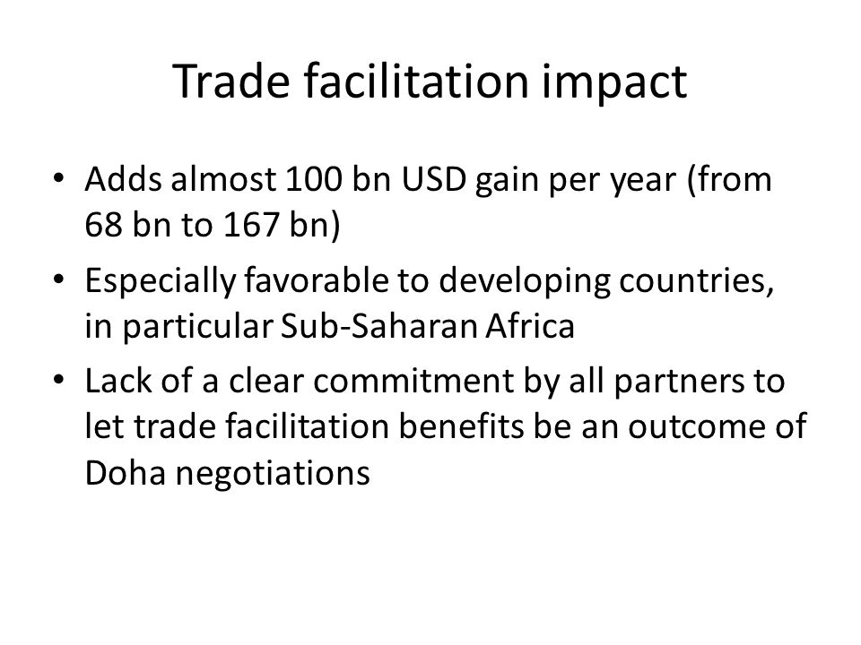 Trade facilitation impact Adds almost 100 bn USD gain per year (from 68 bn to 167 bn) Especially favorable to developing countries, in particular Sub-Saharan Africa Lack of a clear commitment by all partners to let trade facilitation benefits be an outcome of Doha negotiations