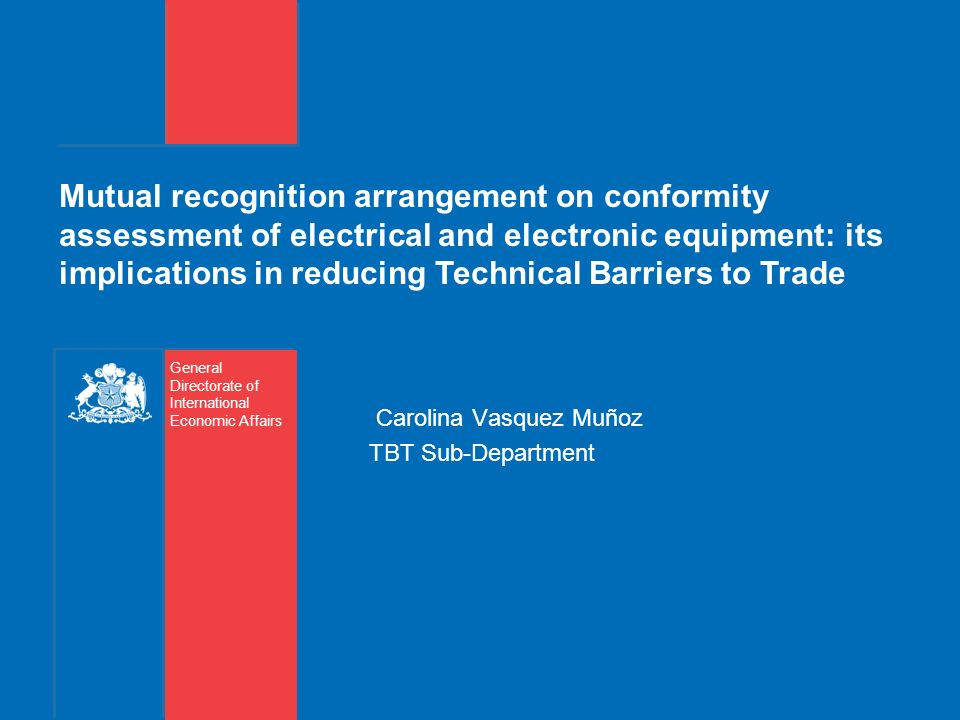 Mutual recognition arrangement on conformity assessment of electrical and electronic equipment: its implications in reducing Technical Barriers to Trade Carolina Vasquez Muñoz TBT Sub-Department General Directorate of International Economic Affairs