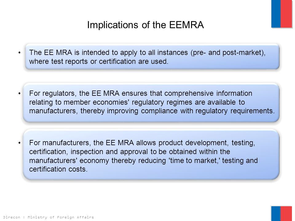 Direcon | Ministry of Foreign Affairs Implications of the EEMRA The EE MRA is intended to apply to all instances (pre- and post-market), where test reports or certification are used.