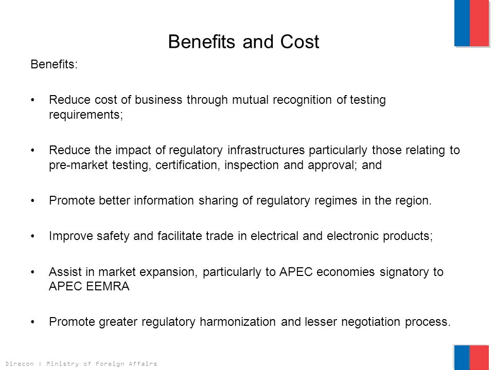 Direcon | Ministry of Foreign Affairs Benefits and Cost Benefits: Reduce cost of business through mutual recognition of testing requirements; Reduce the impact of regulatory infrastructures particularly those relating to pre-market testing, certification, inspection and approval; and Promote better information sharing of regulatory regimes in the region.