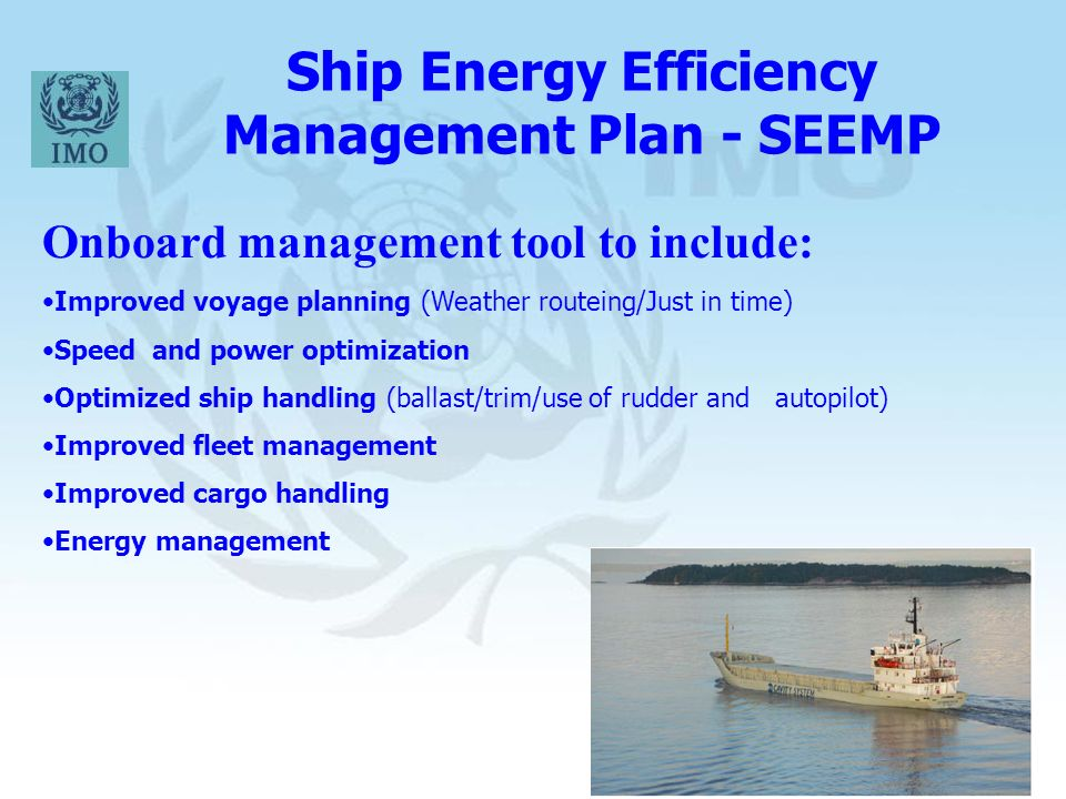 16 Ship Energy Efficiency Management Plan - SEEMP Onboard management tool to include: Improved voyage planning (Weather routeing/Just in time) Speed and power optimization Optimized ship handling (ballast/trim/use of rudder and autopilot) Improved fleet management Improved cargo handling Energy management