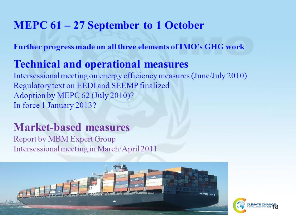 18 MEPC 61 – 27 September to 1 October Further progress made on all three elements of IMOs GHG work Technical and operational measures Intersessional meeting on energy efficiency measures (June/July 2010) Regulatory text on EEDI and SEEMP finalized Adoption by MEPC 62 (July 2010).