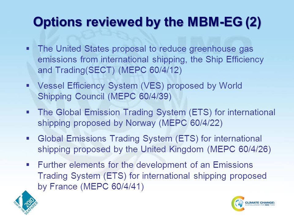 Options reviewed by the MBM-EG (2) The United States proposal to reduce greenhouse gas emissions from international shipping, the Ship Efficiency and Trading(SECT) (MEPC 60/4/12) Vessel Efficiency System (VES) proposed by World Shipping Council (MEPC 60/4/39) The Global Emission Trading System (ETS) for international shipping proposed by Norway (MEPC 60/4/22) Global Emissions Trading System (ETS) for international shipping proposed by the United Kingdom (MEPC 60/4/26) Further elements for the development of an Emissions Trading System (ETS) for international shipping proposed by France (MEPC 60/4/41)