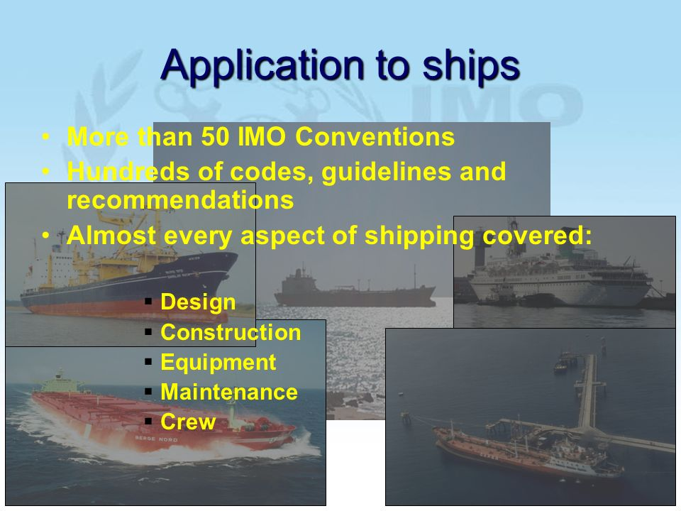 Application to ships More than 50 IMO Conventions Hundreds of codes, guidelines and recommendations Almost every aspect of shipping covered: Design Construction Equipment Maintenance Crew
