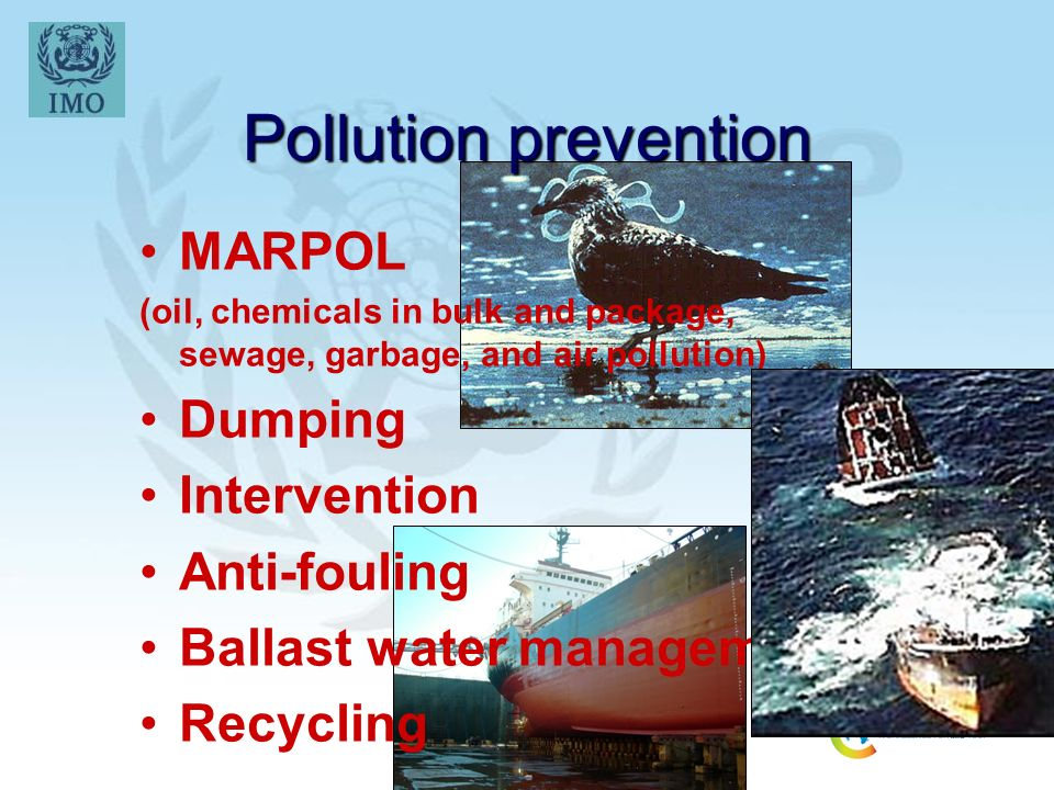 Pollution prevention MARPOL (oil, chemicals in bulk and package, sewage, garbage, and air pollution) Dumping Intervention Anti-fouling Ballast water management Recycling