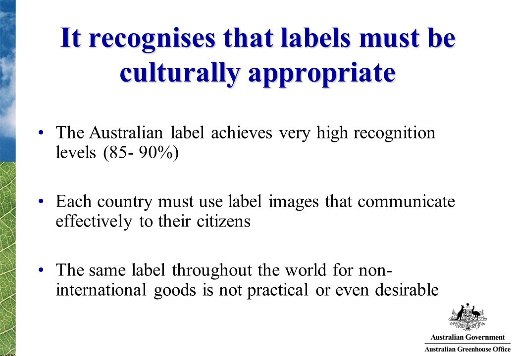 It recognises that labels must be culturally appropriate The Australian label achieves very high recognition levels (85- 90%) Each country must use la