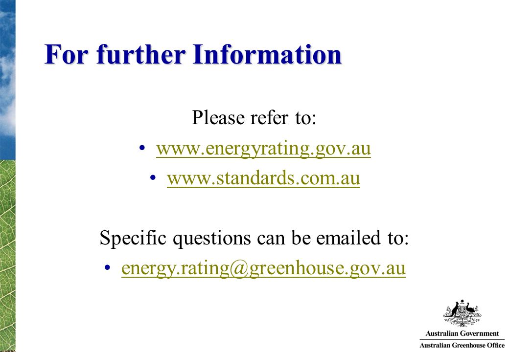 For further Information Please refer to: www.energyrating.gov.au www.standards.com.au Specific questions can be emailed to: energy.rating@greenhouse.g