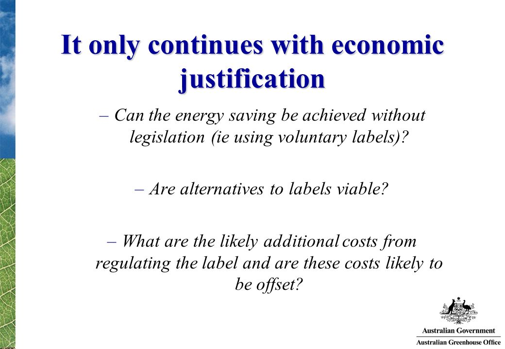 It only continues with economic justification –Can the energy saving be achieved without legislation (ie using voluntary labels)? –Are alternatives to