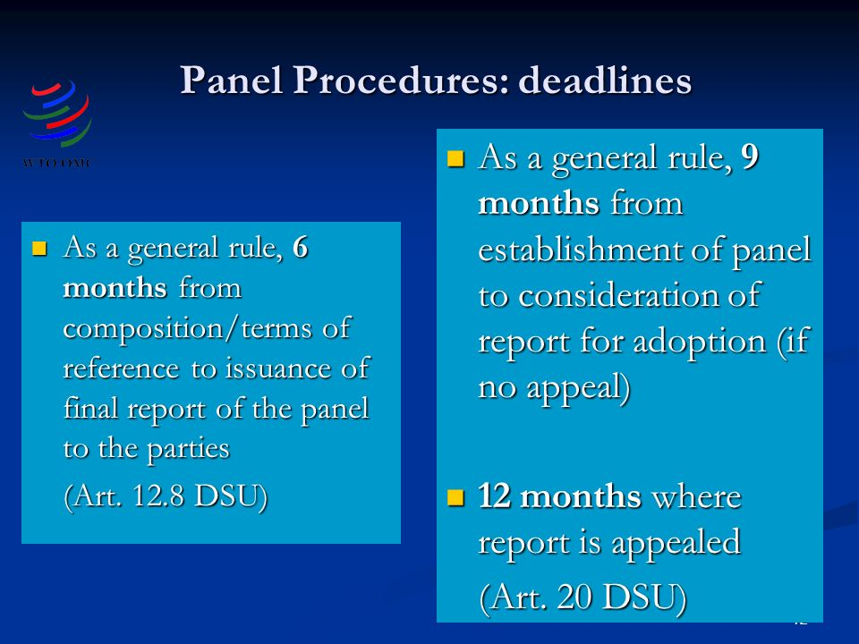 12 Panel Procedures: deadlines As a general rule, 6 months from composition/terms of reference to issuance of final report of the panel to the parties As a general rule, 6 months from composition/terms of reference to issuance of final report of the panel to the parties (Art.