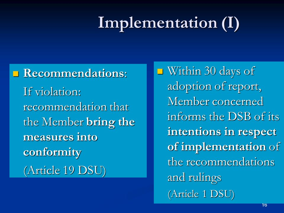 16 Implementation (I) Recommendations: Recommendations: If violation: recommendation that the Member bring the measures into conformity (Article 19 DSU) Within 30 days of adoption of report, Member concerned informs the DSB of its intentions in respect of implementation of the recommendations and rulings (Article 1 DSU)