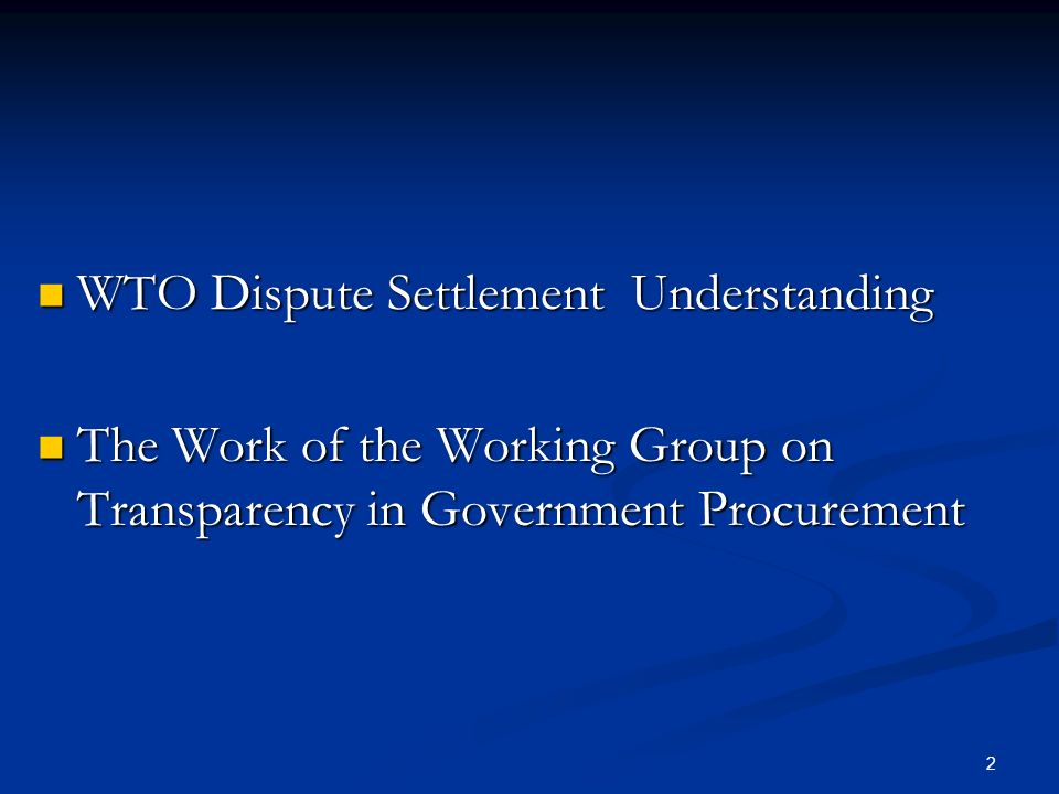 2 WTO Dispute Settlement Understanding WTO Dispute Settlement Understanding The Work of the Working Group on Transparency in Government Procurement The Work of the Working Group on Transparency in Government Procurement