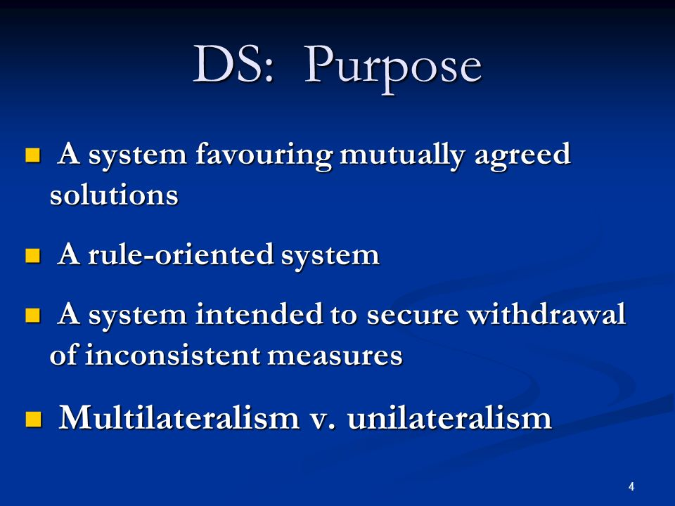 4 DS: Purpose A system favouring mutually agreed solutions A system favouring mutually agreed solutions A rule-oriented system A rule-oriented system A system intended to secure withdrawal of inconsistent measures A system intended to secure withdrawal of inconsistent measures Multilateralism v.