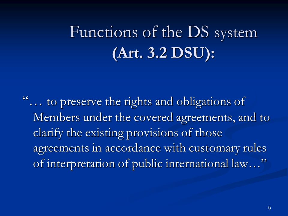 5 Functions of the DS system (Art. 3.2 DSU): … to preserve the rights and obligations of Members under the covered agreements, and to clarify the exis