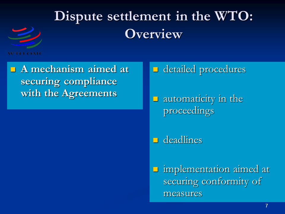 7 Dispute settlement in the WTO: Overview A mechanism aimed at securing compliance with the Agreements A mechanism aimed at securing compliance with the Agreements detailed procedures automaticity in the proceedings deadlines implementation aimed at securing conformity of measures