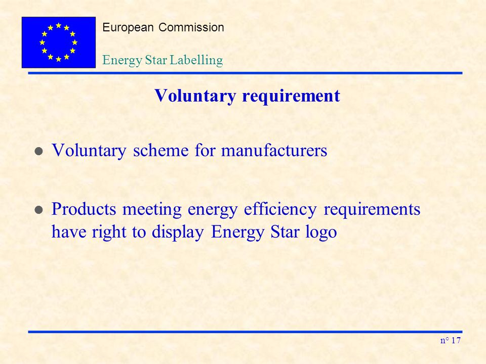 European Commission n° 17 Energy Star Labelling Voluntary requirement l Voluntary scheme for manufacturers l Products meeting energy efficiency requirements have right to display Energy Star logo