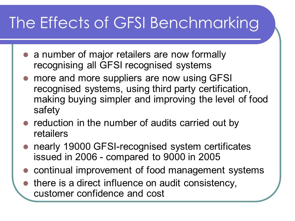 The Effects of GFSI Benchmarking a number of major retailers are now formally recognising all GFSI recognised systems more and more suppliers are now