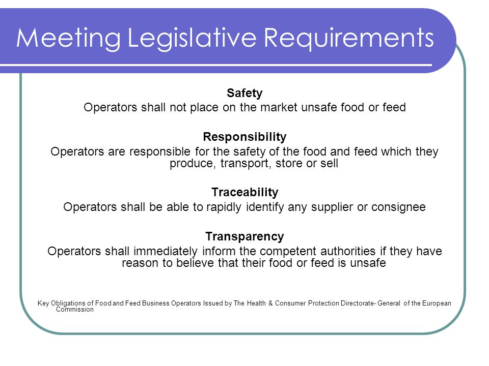Meeting Legislative Requirements Safety Operators shall not place on the market unsafe food or feed Responsibility Operators are responsible for the s