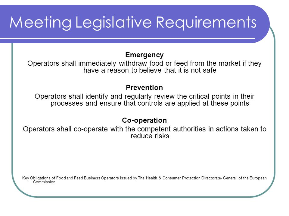 Meeting Legislative Requirements Emergency Operators shall immediately withdraw food or feed from the market if they have a reason to believe that it is not safe Prevention Operators shall identify and regularly review the critical points in their processes and ensure that controls are applied at these points Co-operation Operators shall co-operate with the competent authorities in actions taken to reduce risks Key Obligations of Food and Feed Business Operators Issued by The Health & Consumer Protection Directorate- General of the European Commission