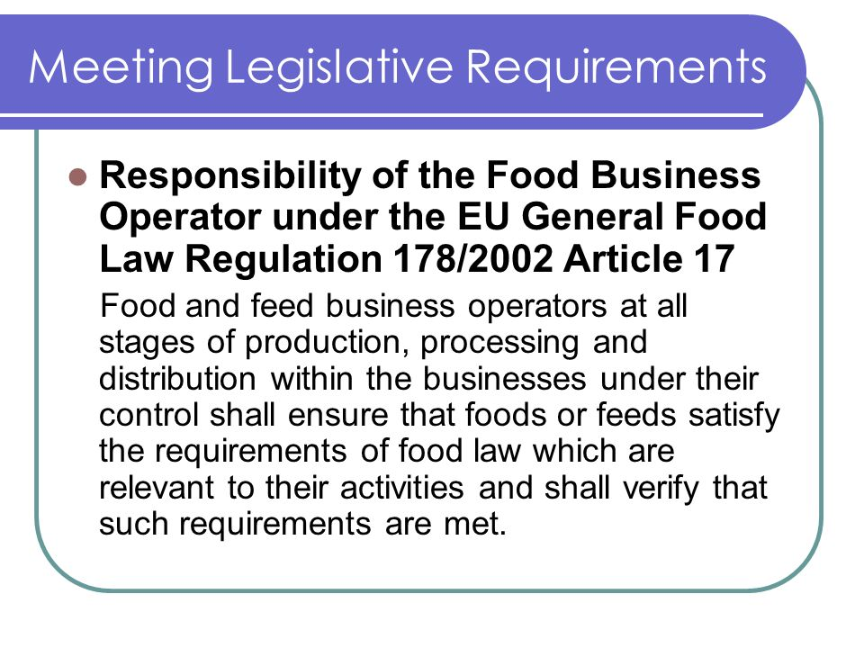 Meeting Legislative Requirements Responsibility of the Food Business Operator under the EU General Food Law Regulation 178/2002 Article 17 Food and feed business operators at all stages of production, processing and distribution within the businesses under their control shall ensure that foods or feeds satisfy the requirements of food law which are relevant to their activities and shall verify that such requirements are met.