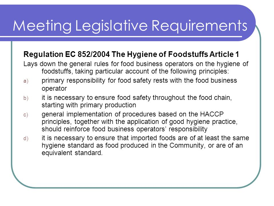 Meeting Legislative Requirements Regulation EC 852/2004 The Hygiene of Foodstuffs Article 1 Lays down the general rules for food business operators on the hygiene of foodstuffs, taking particular account of the following principles: a) primary responsibility for food safety rests with the food business operator b) it is necessary to ensure food safety throughout the food chain, starting with primary production c) general implementation of procedures based on the HACCP principles, together with the application of good hygiene practice, should reinforce food business operators responsibility d) it is necessary to ensure that imported foods are of at least the same hygiene standard as food produced in the Community, or are of an equivalent standard.