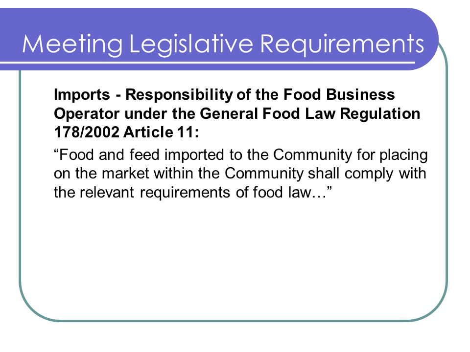 Meeting Legislative Requirements Imports - Responsibility of the Food Business Operator under the General Food Law Regulation 178/2002 Article 11: Food and feed imported to the Community for placing on the market within the Community shall comply with the relevant requirements of food law…