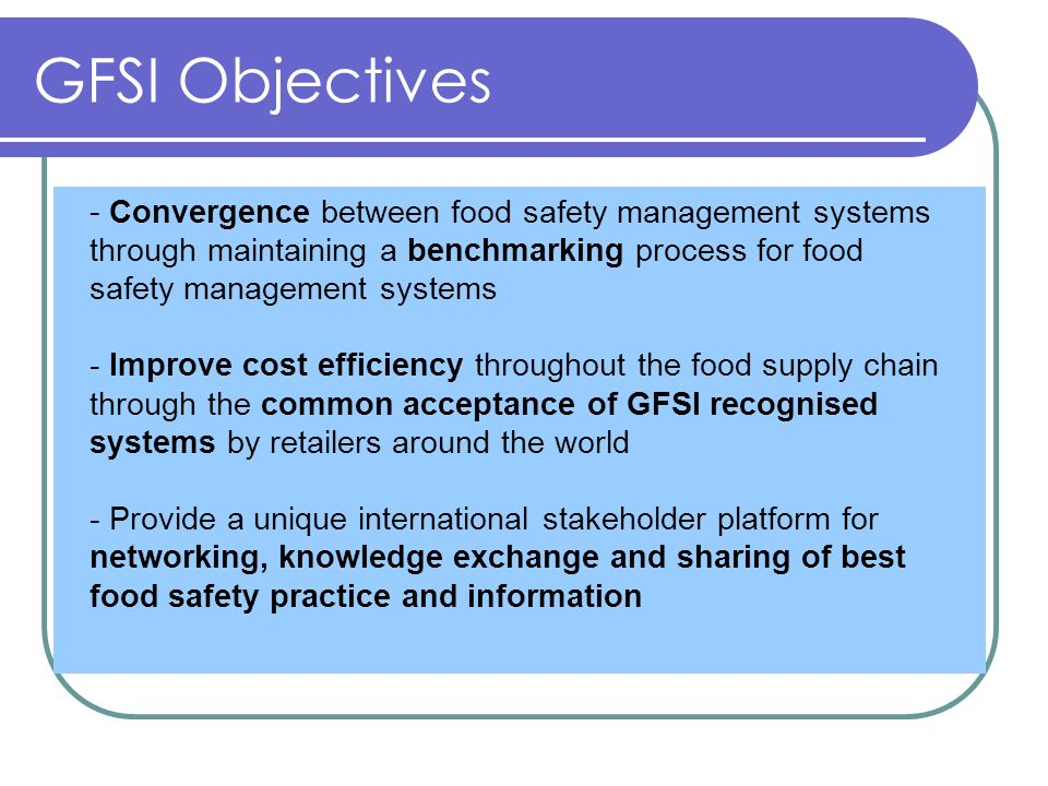 GFSI Objectives - Convergence between food safety management systems through maintaining a benchmarking process for food safety management systems - I