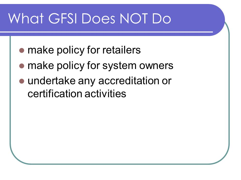 What GFSI Does NOT Do make policy for retailers make policy for system owners undertake any accreditation or certification activities