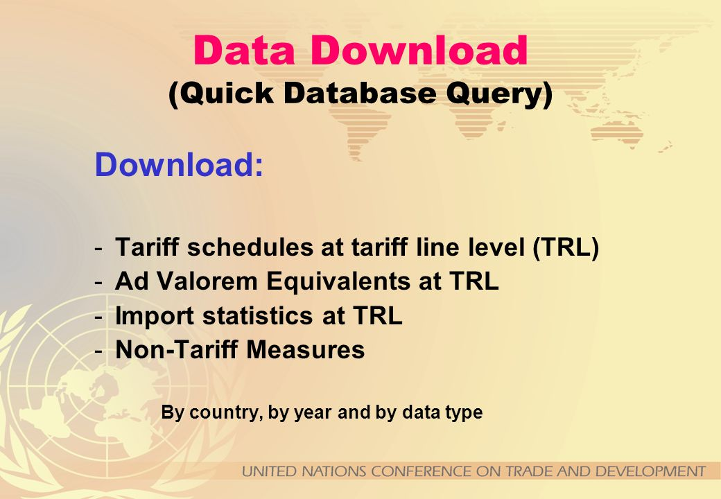 Data Download (Quick Database Query) Download: -Tariff schedules at tariff line level (TRL) -Ad Valorem Equivalents at TRL -Import statistics at TRL -