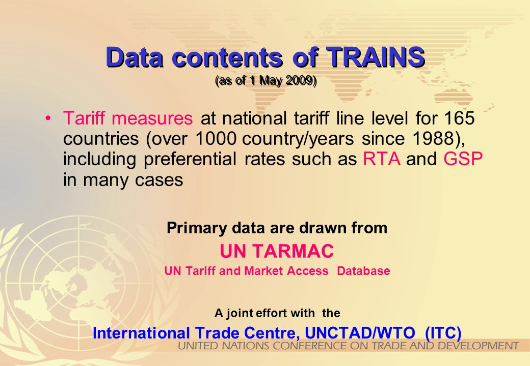 Data contents of TRAINS (continued) Import statistics by origin at Harmonized System (HS) 6-digit level for every country- year by constructing mirror imports where necessary Non-Tariff Measures classified according to UNCTAD Coding System of Trade Control Measures (97 countries, 150 country/years)