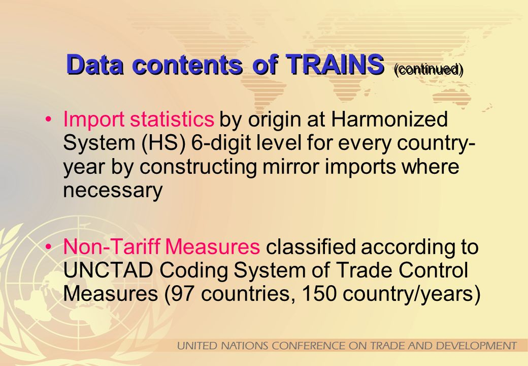 Data contents of TRAINS (continued) Import statistics by origin at Harmonized System (HS) 6-digit level for every country- year by constructing mirror