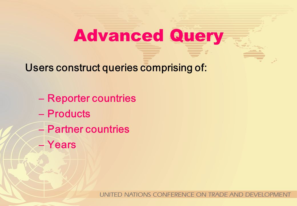 Advanced Query Users construct queries comprising of: –Reporter countries –Products –Partner countries –Years