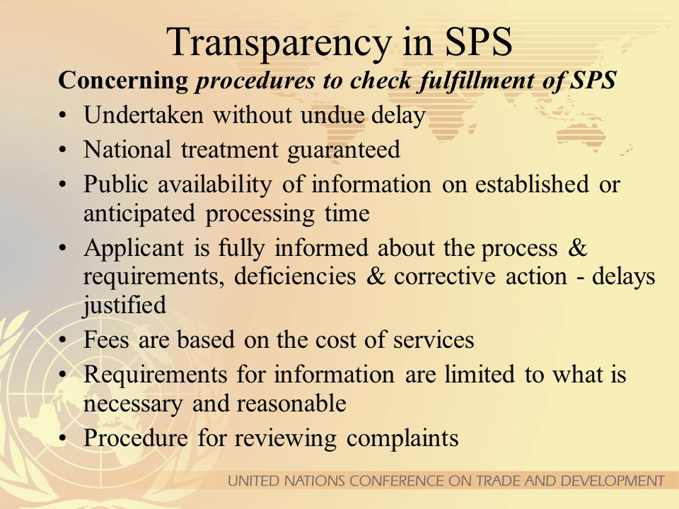 Transparency in SPS Concerning procedures to check fulfillment of SPS Undertaken without undue delay National treatment guaranteed Public availability of information on established or anticipated processing time Applicant is fully informed about the process & requirements, deficiencies & corrective action - delays justified Fees are based on the cost of services Requirements for information are limited to what is necessary and reasonable Procedure for reviewing complaints