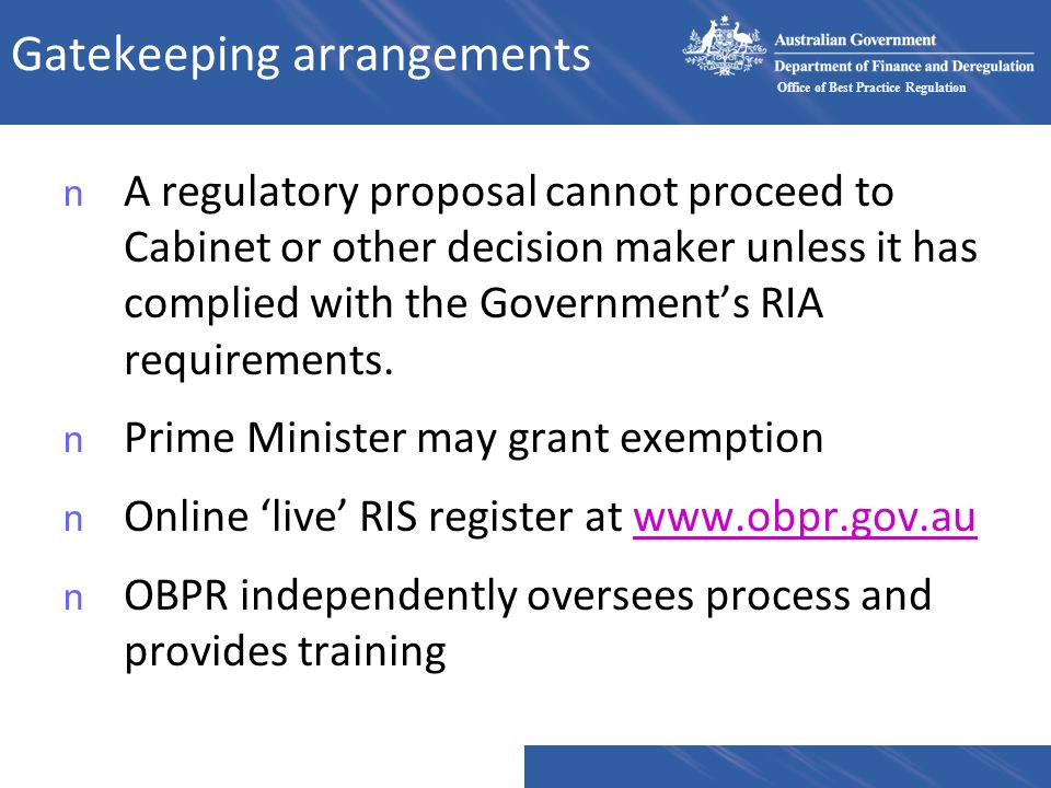 Office of Best Practice Regulation Gatekeeping arrangements n A regulatory proposal cannot proceed to Cabinet or other decision maker unless it has complied with the Governments RIA requirements.