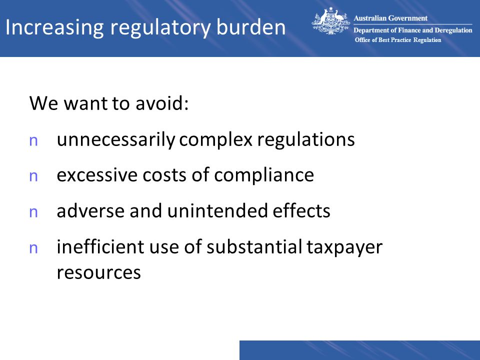 Office of Best Practice Regulation Increasing regulatory burden We want to avoid: n unnecessarily complex regulations n excessive costs of compliance n adverse and unintended effects n inefficient use of substantial taxpayer resources
